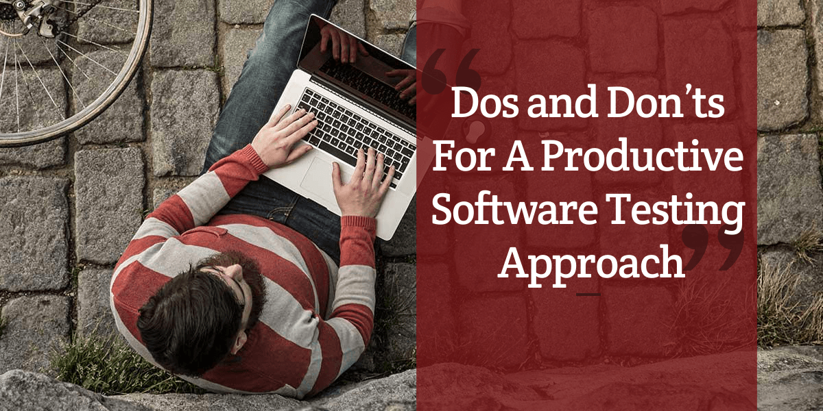 Dos and Don'ts For A Productive Software Testing Approach