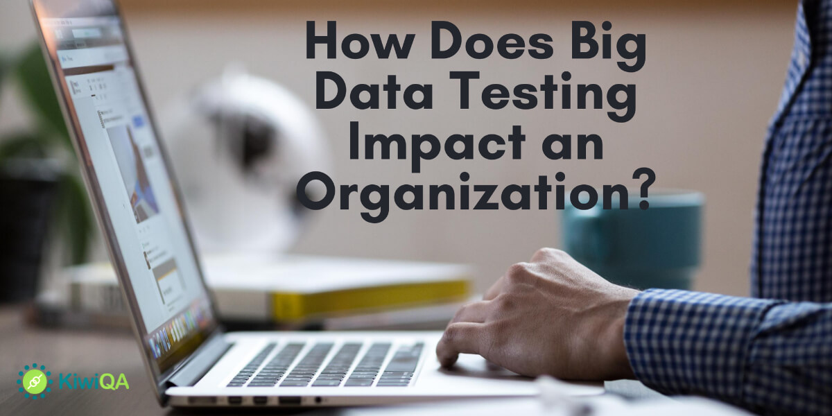 How Does Big Data Testing Impact An Organization?